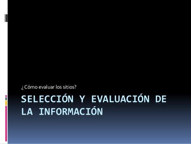 SELECCIÓN Y EVALUACIÓN DE LA INFORMACIÓN ¿ Cómo evaluar los sitios?