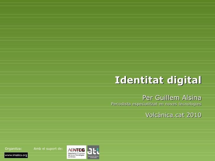Identitat digital Per Guillem Alsina Periodista especialitzat en noves tecnologies Volcànica.cat 2010 Organitza: Amb el su...