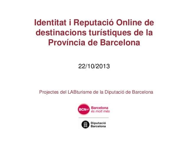 Identitat i Reputació Online de destinacions turístiques de la Província de Barcelona 22/10/2013  Projectes del LABturisme...