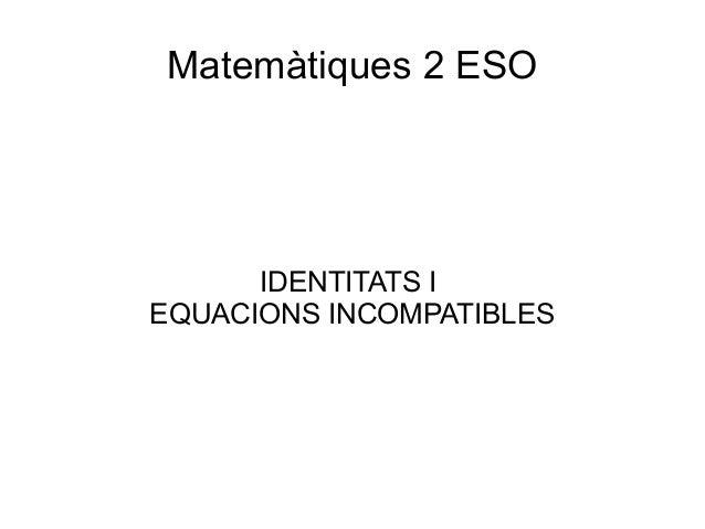 Matemàtiques 2 ESO IDENTITATS I EQUACIONS INCOMPATIBLES