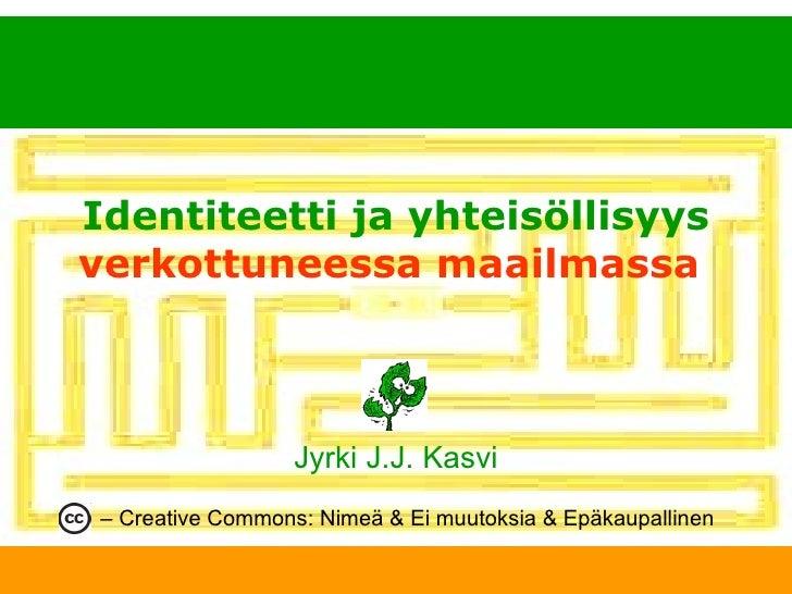 Identiteetti ja yhteisöllisyys   verkottuneessa maailmassa   Jyrki J.J. Kasvi –  Creative Commons: Nimeä & Ei muutoksia & ...