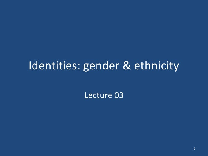 Identities: gender & ethnicity           Lecture 03                                 1