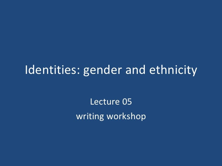 Identities: gender and ethnicity Lecture 05 writing workshop