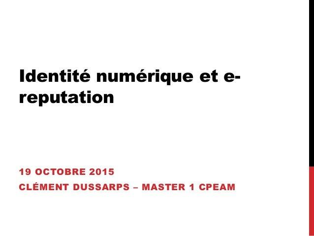 Identité numérique et e- reputation 19 OCTOBRE 2015 CLÉMENT DUSSARPS – MASTER 1 CPEAM