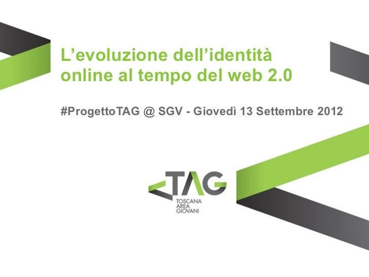 L'evoluzione dell'identitàonline al tempo del web 2.0#ProgettoTAG @ SGV - Giovedì 13 Settembre 2012