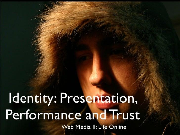 Identity: Presentation, Performance and Trust          Web Media II: Life Online