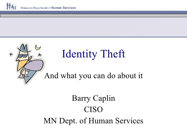 ID Theft And What You Can Do About It Barry Caplin Chief Information Security Officer Minnesota Department of Human Servic...