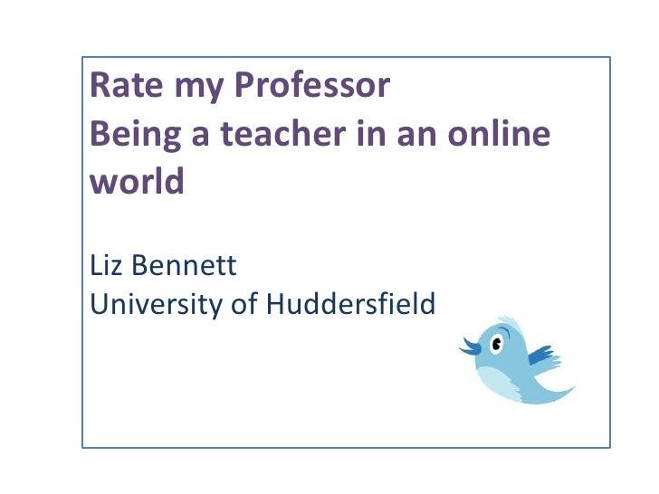 Rate my Professor<br />Being a teacher in an online world<br />Liz Bennett<br />University of Huddersfield<br />