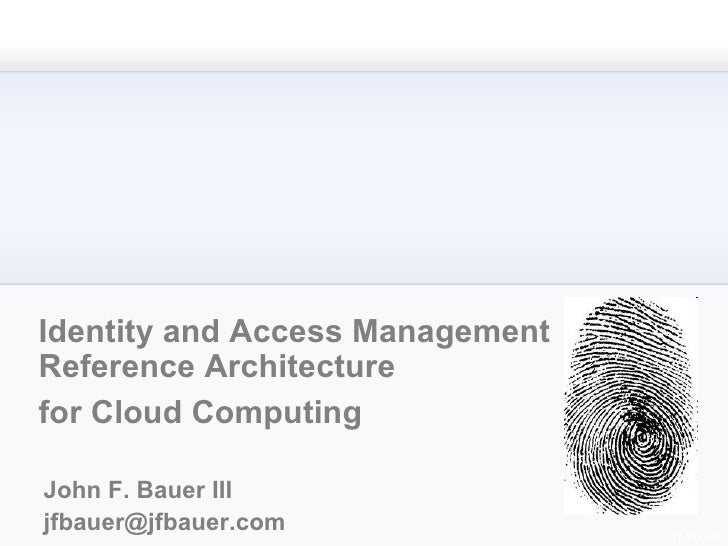 Identity and Access Management Reference Architecture for Cloud Computing John F. Bauer III [email_address]