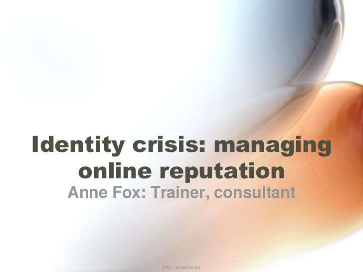 Identity crisis: managing online reputation<br />Anne Fox: Trainer, consultant<br />http://annefox.eu<br />