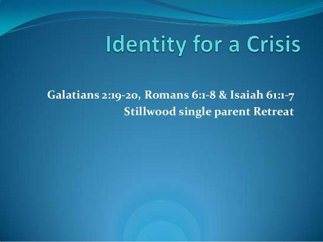 Galatians 2:19-20, Romans 6:1-8 & Isaiah 61:1-7               Stillwood single parent Retreat