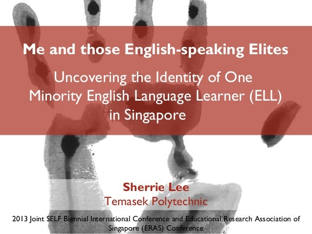 Me and those English-speaking Elites Uncovering the Identity of One Minority English Language Learner (ELL) in Singapore S...
