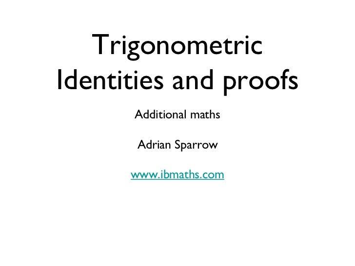 Trigonometric Identities and proofs <ul><li>Additional maths </li></ul><ul><li>Adrian Sparrow </li></ul><ul><li>www.ibmath...