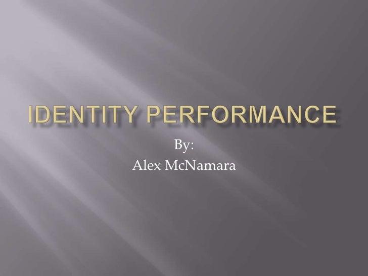 Identity Performance<br />By:<br />Alex McNamara<br />