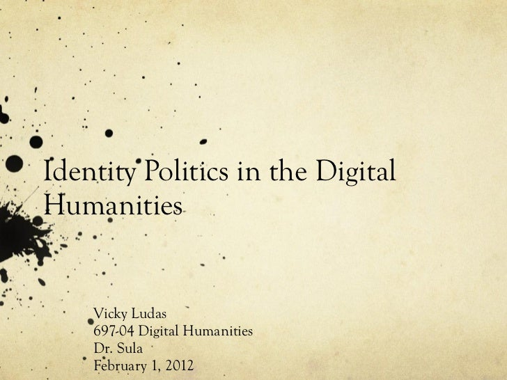Identity Politics in the DigitalHumanities    Vicky Ludas    697-04 Digital Humanities    Dr. Sula    February 1, 2012