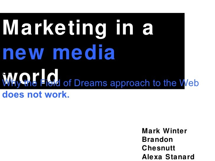 Mark Winter Brandon Chesnutt Alexa Stanard Marketing in a  new media  world or  Why the Field of Dreams approach to the We...