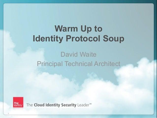 Warm Up to    Identity Protocol Soup            David Waite    Principal Technical Architect1                       Copyri...