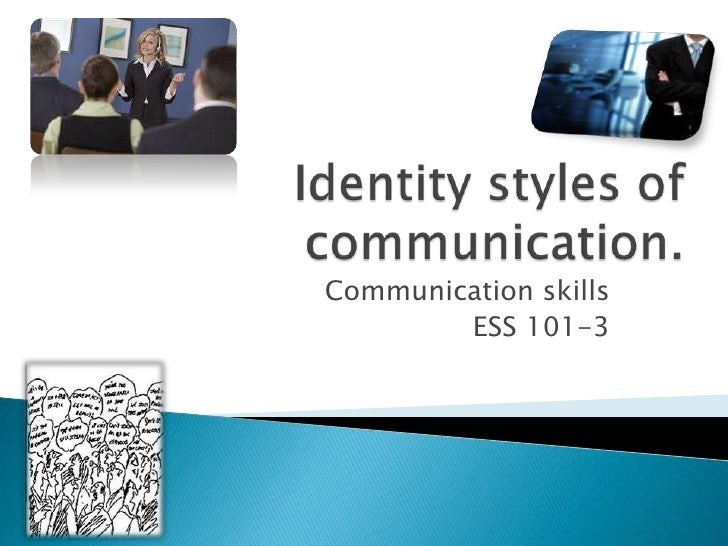 Identity styles of communication.<br />Communication skills<br />ESS 101-3<br />