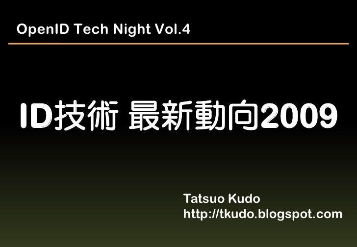 OpenID Tech Night Vol.4     ID技術 最新動向2009                        Tatsuo Kudo                       http://tkudo.blogspot.c...