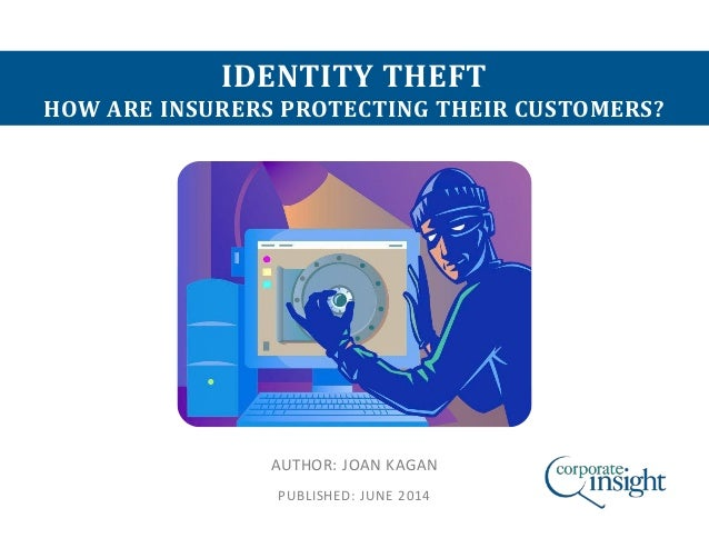 IDENTITY THEFT HOW ARE INSURERS PROTECTING THEIR CUSTOMERS? AUTHOR: JOAN KAGAN PUBLISHED: JUNE 2014