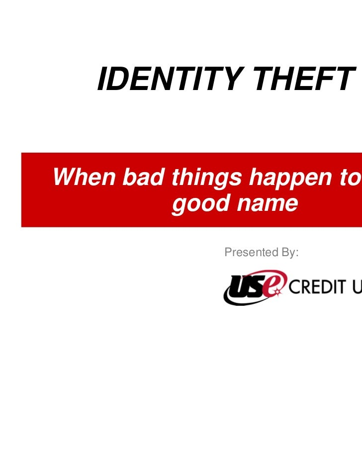 IDENTITY THEFTWhen bad things happen to your         good name              Presented By: