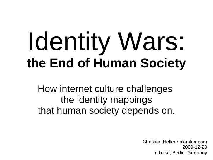 Identity Wars: the End of Human Society  How internet culture challenges        the identity mappings  that human society ...