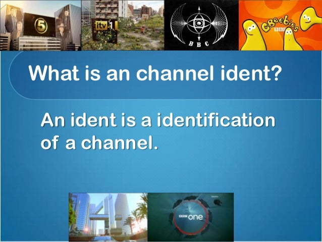 What is an channel ident? An ident is a identification of a channel.