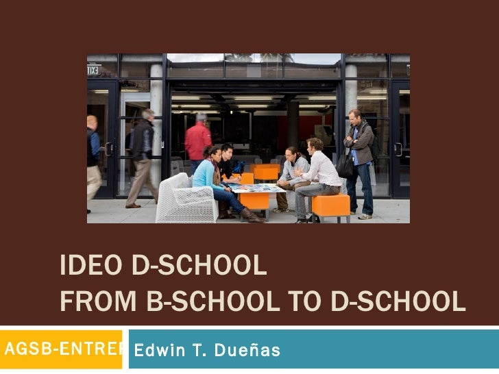 IDEO D-SCHOOL     FROM B-SCHOOL TO D-SCHOOLAGSB-ENTREP Edwin T. Dueñas