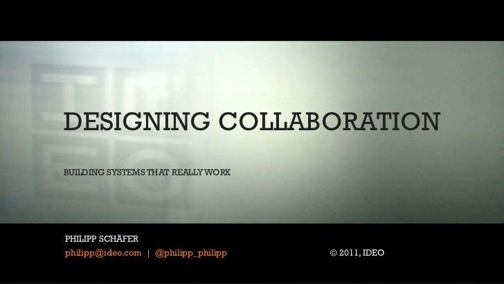 DESIGNING COLLABORATIONBUILDING SYSTEMS THAT REALLY WORK DOUG SOLOMONPHILIPP SCHÄFER dsolomon@IDEO.comphilipp@ideo.com | @...