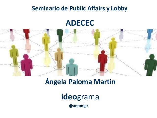 Seminario de Public Affairs y Lobby ADECEC Ángela Paloma Martín ideograma @antonigr