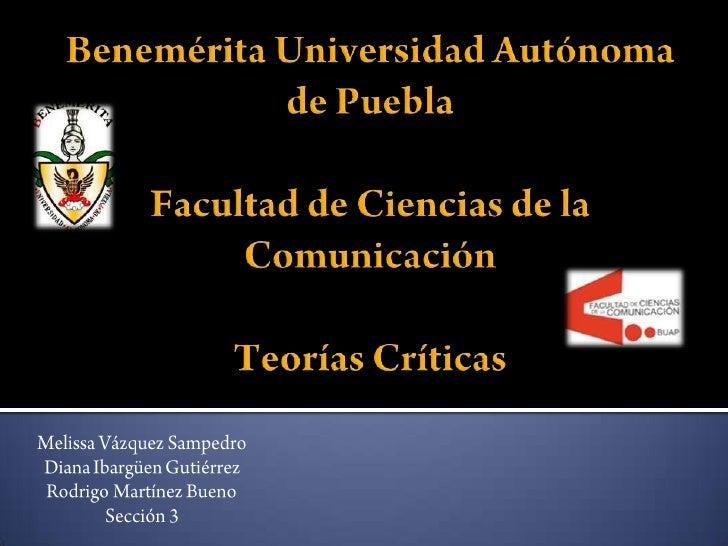 Benemérita Universidad Autónoma de PueblaFacultad de Ciencias de la ComunicaciónTeorías Críticas<br />Melissa Vázquez Samp...