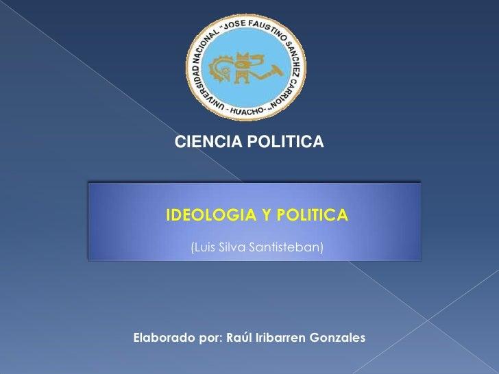 CIENCIA POLITICA<br />IDEOLOGIA Y POLITICA<br />(Luis Silva Santisteban)<br />Elaborado por: Raúl Iribarren Gonzales<br />