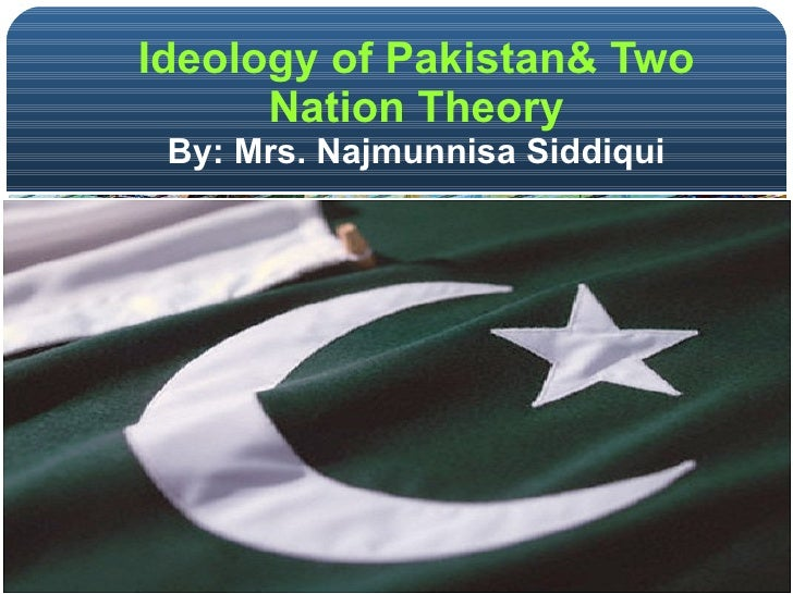 Ideology of Pakistan& Two Nation Theory By: Mrs. Najmunnisa Siddiqui