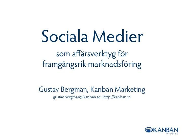 Sociala Medier      som affärsverktyg för  framgångsrik marknadsföring  Gustav Bergman, Kanban Marketing     gustav.bergman...