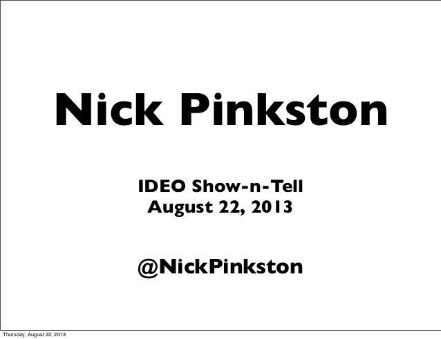 Nick Pinkston IDEO Show-n-Tell August 22, 2013 @NickPinkston Thursday, August 22, 2013