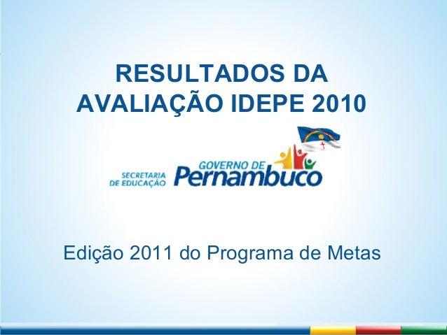 RRE RESULTADOS DA AVALIAÇÃO IDEPE 2010 Edição 2011 do Programa de Metas