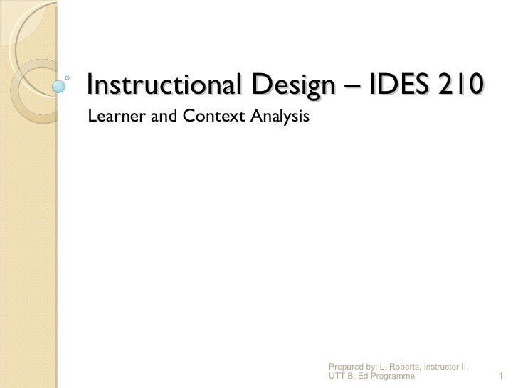 Instructional Design – IDES 210 Learner and Context Analysis Prepared by: L. Roberts, Instructor II, UTT B. Ed Programme
