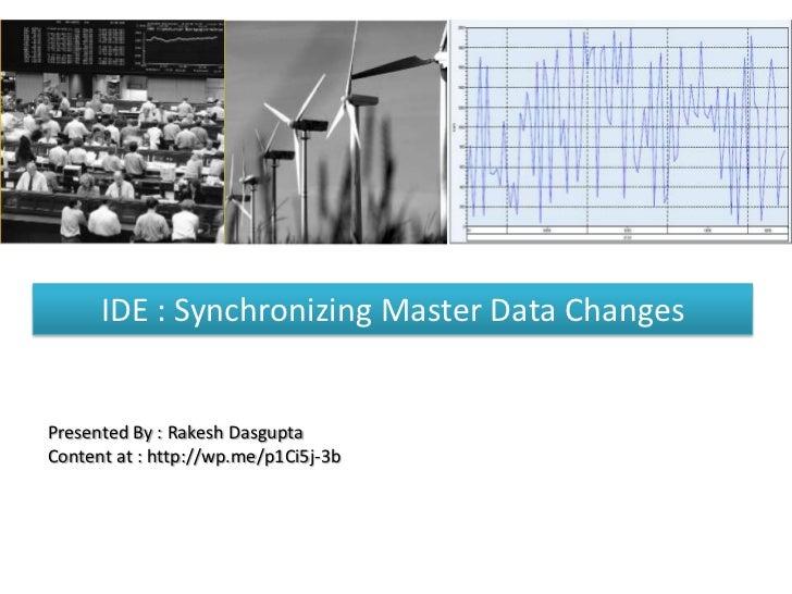 IDE : Synchronizing Master Data ChangesPresented By : Rakesh DasguptaContent at : http://wp.me/p1Ci5j-3b