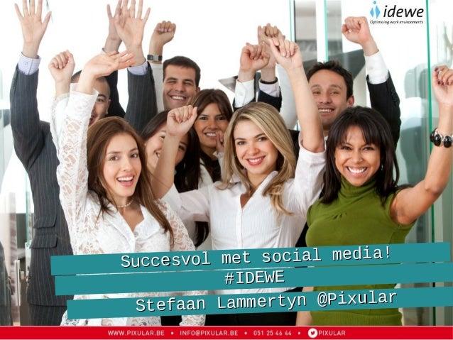 Succesvol met social media!Succesvol met social media! #IDEWE#IDEWE Stefaan Lammertyn @PixularStefaan Lammertyn @Pixular