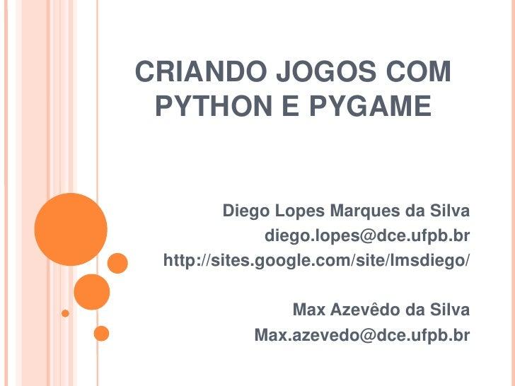 CRIANDO JOGOS COM PYTHON E PYGAME<br />Diego Lopes Marques da Silva<br />diego.lopes@dce.ufpb.br<br />http://sites.google....