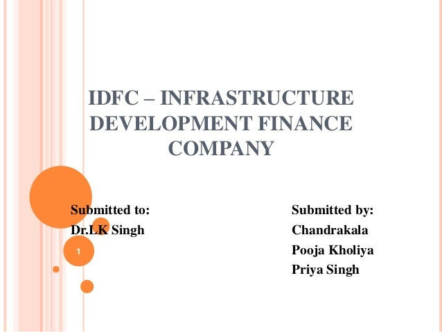 IDFC – INFRASTRUCTURE DEVELOPMENT FINANCE COMPANY Submitted to: Dr.LK Singh 1  Submitted by: Chandrakala Pooja Kholiya Pri...