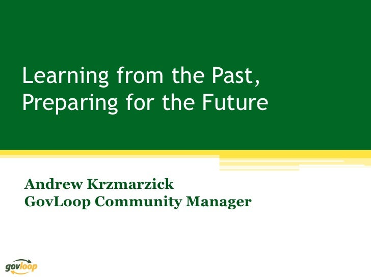 Learning from the Past,Preparing for the FutureAndrew KrzmarzickGovLoop Community Manager