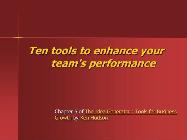 Ten tools to enhance yourteams performanceChapter 5 of The Idea Generator : Tools for BusinessGrowth by Ken Hudson