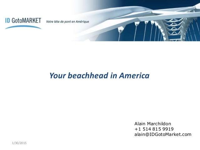 Your beachhead in America 1/30/2015 Alain Marchildon +1 514 815 9919 alain@IDGotoMarket.com