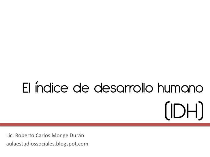 El índice de desarrollo humano                                    (IDH)Lic. Roberto Carlos Monge Duránaulaestudiossociales...