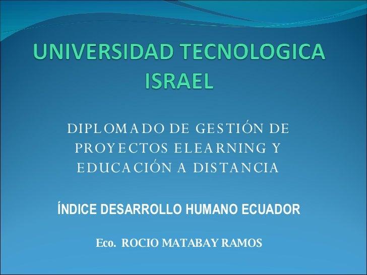 <ul><li>DIPLOMADO DE GESTIÓN DE PROYECTOS ELEARNING Y EDUCACIÓN A DISTANCIA </li></ul><ul><li>ÍNDICE DESARROLLO HUMANO ECU...
