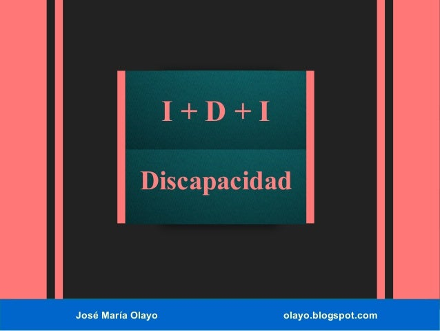 José María Olayo olayo.blogspot.com I + D + I Discapacidad