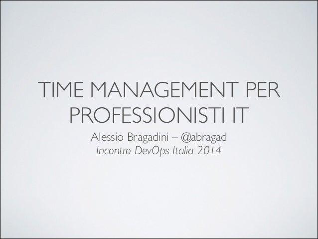 TIME MANAGEMENT PER PROFESSIONISTI IT Alessio Bragadini – @abragad  Incontro DevOps Italia 2014