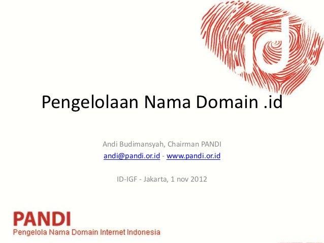 Pengelolaan Nama Domain .id      Andi Budimansyah, Chairman PANDI      andi@pandi.or.id - www.pandi.or.id          ID-IGF ...