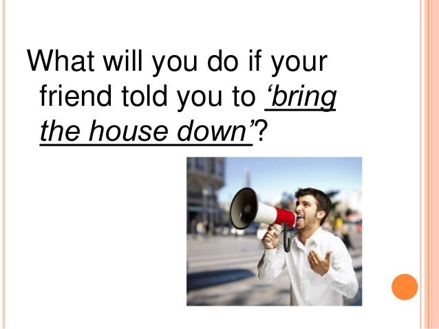 What will you do if yourfriend told you to 'bringthe house down'?